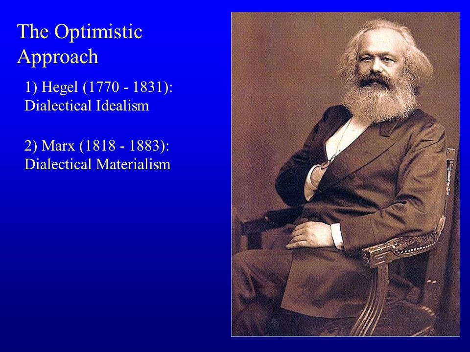 The Optimistic Approach 1) Hegel (1770 - 1831): Dialectical Idealism 2) Marx (1818 - 1883): Dialectical Materialism