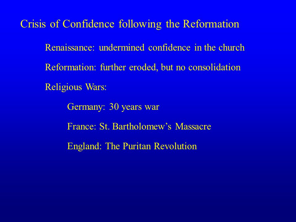 Crisis of Confidence following the Reformation Renaissance: undermined confidence in the church Reformation: further eroded, but no consolidation Religious Wars: Germany: 30 years war France: St.
