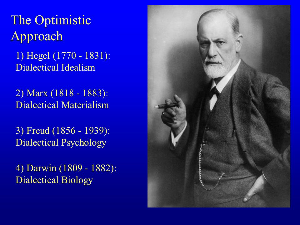 The Optimistic Approach 1) Hegel (1770 - 1831): Dialectical Idealism 2) Marx (1818 - 1883): Dialectical Materialism 3) Freud (1856 - 1939): Dialectical Psychology 4) Darwin (1809 - 1882): Dialectical Biology