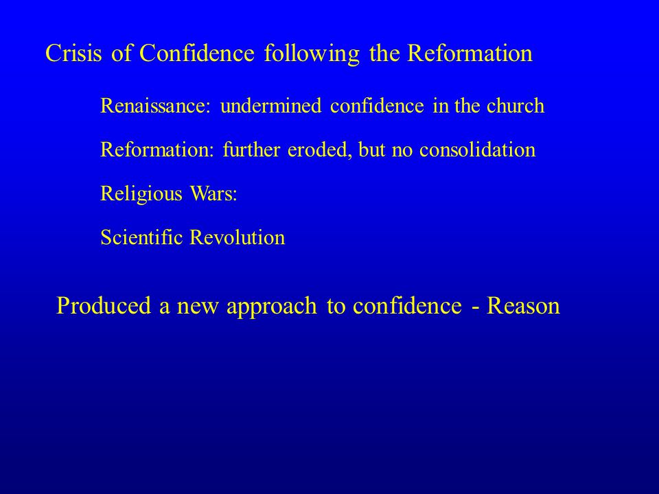 Crisis of Confidence following the Reformation Renaissance: undermined confidence in the church Reformation: further eroded, but no consolidation Religious Wars: Scientific Revolution Produced a new approach to confidence - Reason