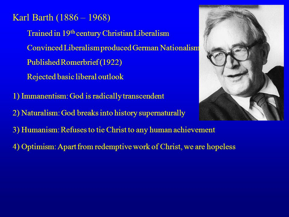 Karl Barth (1886 – 1968) Trained in 19 th century Christian Liberalism Convinced Liberalism produced German Nationalism Published Romerbrief (1922) Rejected basic liberal outlook 1) Immanentism: God is radically transcendent 2) Naturalism: God breaks into history supernaturally 3) Humanism: Refuses to tie Christ to any human achievement 4) Optimism: Apart from redemptive work of Christ, we are hopeless