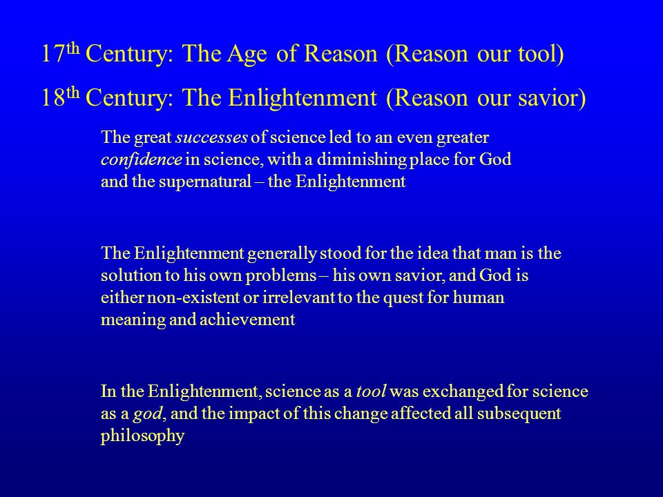 17 th Century: The Age of Reason (Reason our tool) 18 th Century: The Enlightenment (Reason our savior) The great successes of science led to an even greater confidence in science, with a diminishing place for God and the supernatural – the Enlightenment The Enlightenment generally stood for the idea that man is the solution to his own problems – his own savior, and God is either non-existent or irrelevant to the quest for human meaning and achievement In the Enlightenment, science as a tool was exchanged for science as a god, and the impact of this change affected all subsequent philosophy
