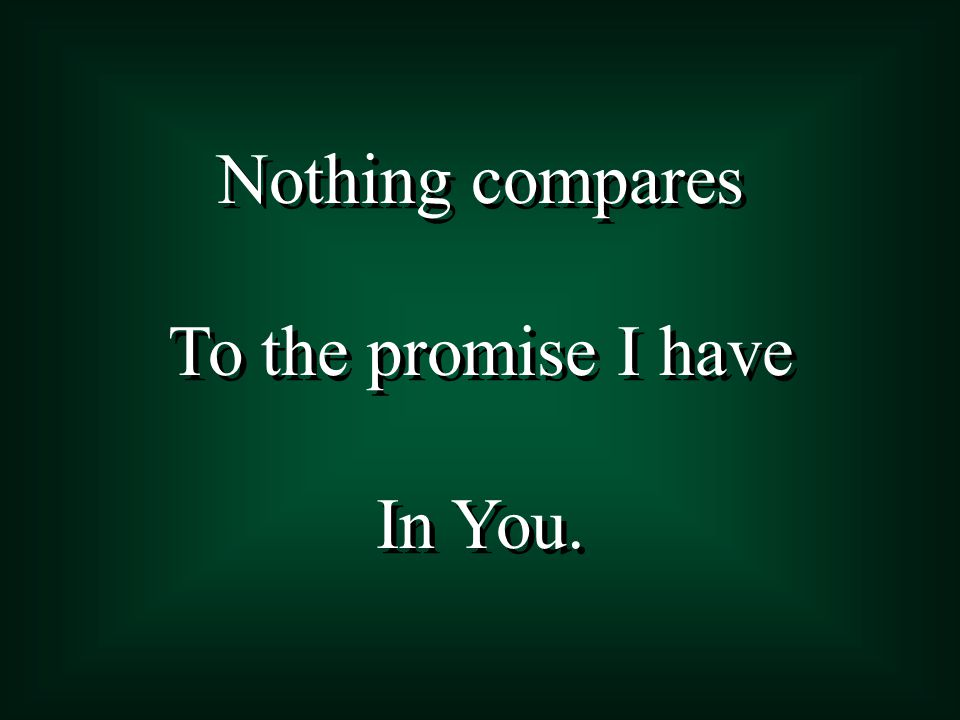 Nothing compares To the promise I have In You. Nothing compares To the promise I have In You.