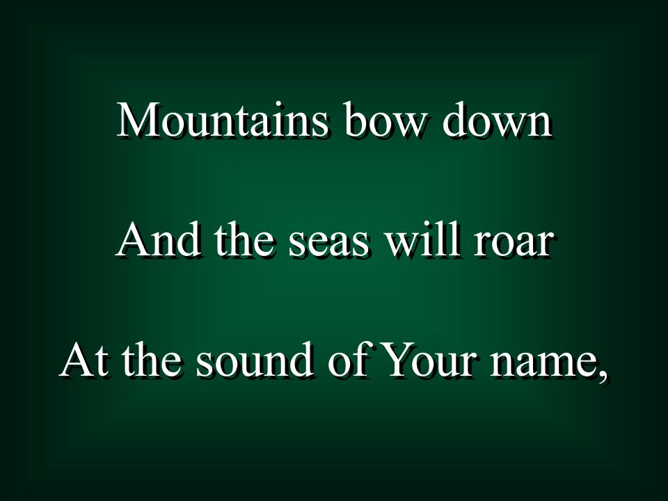 Mountains bow down And the seas will roar At the sound of Your name, Mountains bow down And the seas will roar At the sound of Your name,