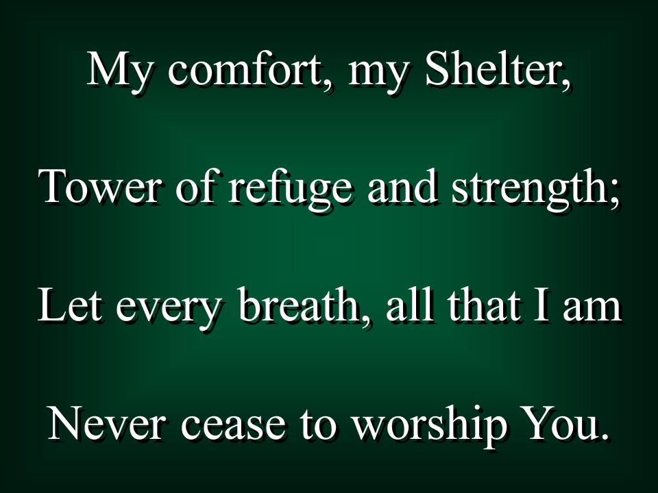 My comfort, my Shelter, Tower of refuge and strength; Let every breath, all that I am Never cease to worship You.