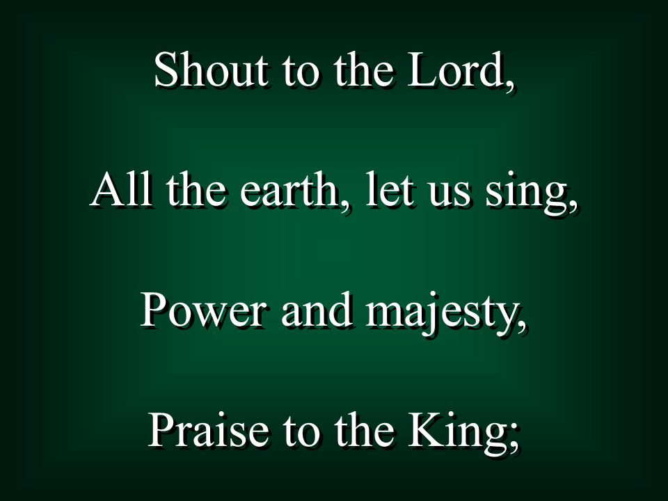 Shout to the Lord, All the earth, let us sing, Power and majesty, Praise to the King; Shout to the Lord, All the earth, let us sing, Power and majesty, Praise to the King;