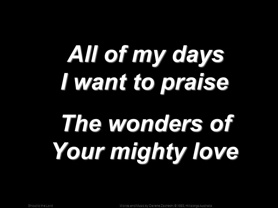 Words and Music by Darlene Zschech; © 1993, Hillsongs AustraliaShout to the Lord All of my days I want to praise All of my days I want to praise The w