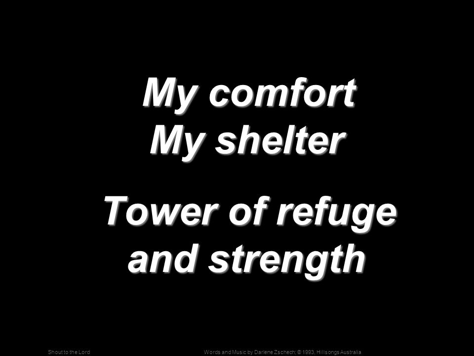 Words and Music by Darlene Zschech; © 1993, Hillsongs AustraliaShout to the Lord My comfort My shelter My comfort My shelter Tower of refuge and strength Tower of refuge and strength
