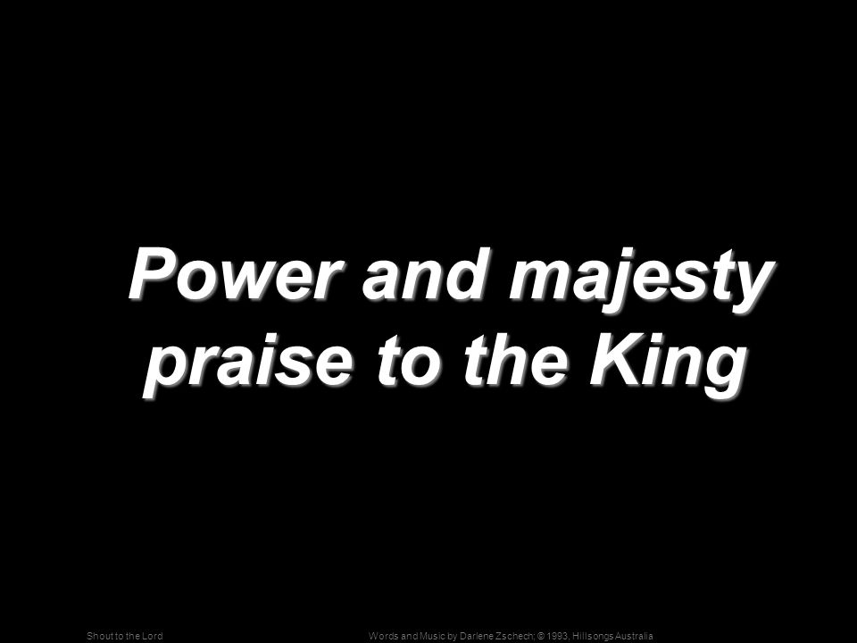Words and Music by Darlene Zschech; © 1993, Hillsongs AustraliaShout to the Lord Power and majesty praise to the King Power and majesty praise to the King