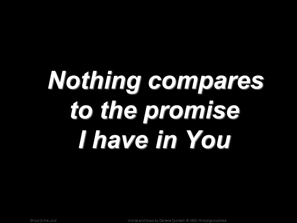 Words and Music by Darlene Zschech; © 1993, Hillsongs AustraliaShout to the Lord Nothing compares to the promise I have in You Nothing compares to the promise I have in You