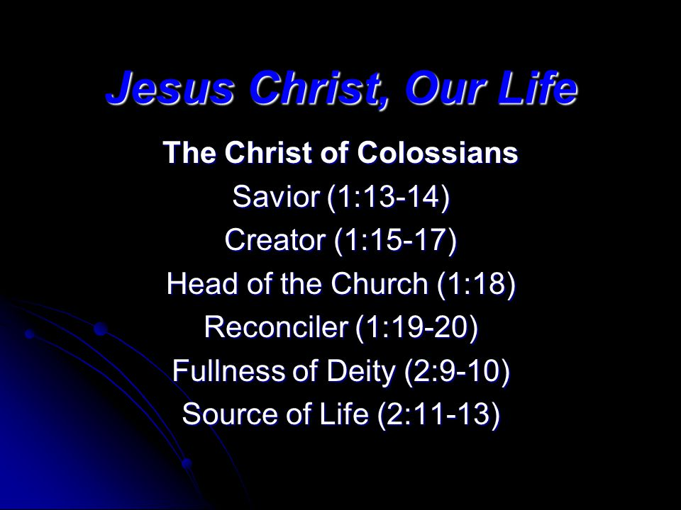 Jesus Christ, Our Life The Christ of Colossians Savior (1:13-14) Creator (1:15-17) Head of the Church (1:18) Reconciler (1:19-20) Fullness of Deity (2:9-10) Source of Life (2:11-13)
