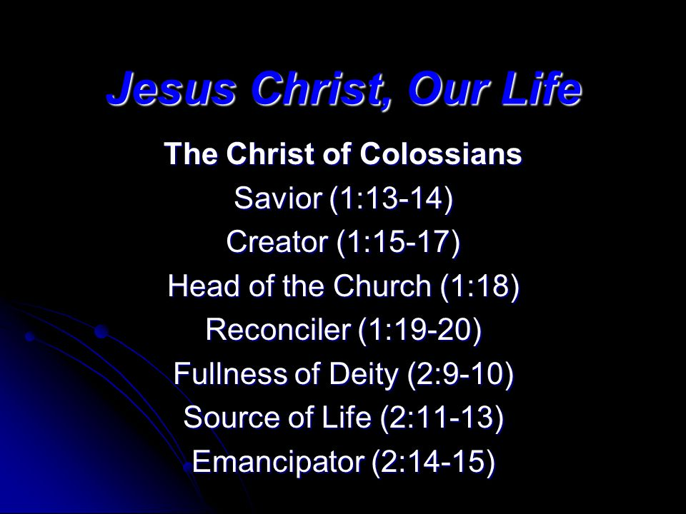 Jesus Christ, Our Life The Christ of Colossians Savior (1:13-14) Creator (1:15-17) Head of the Church (1:18) Reconciler (1:19-20) Fullness of Deity (2:9-10) Source of Life (2:11-13) Emancipator (2:14-15)