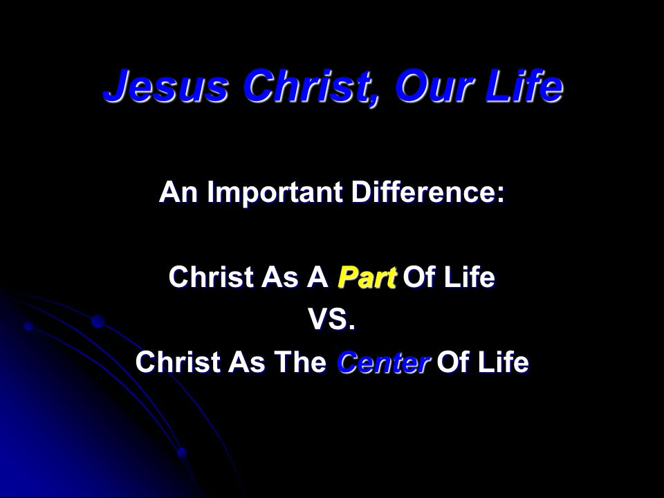 Jesus Christ, Our Life An Important Difference: Christ As A Part Of Life VS. Christ As The Center Of Life