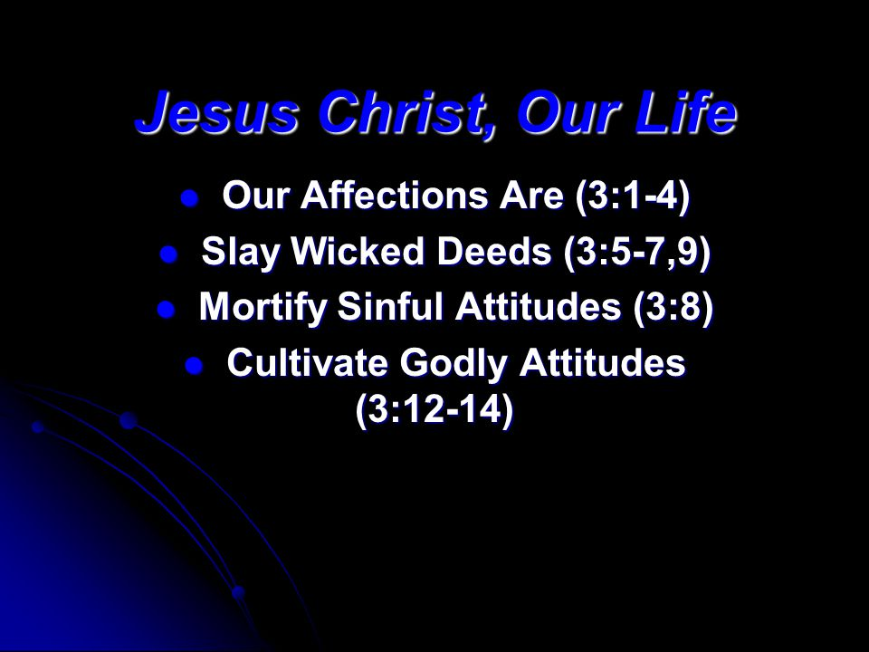 Jesus Christ, Our Life Our Affections Are (3:1-4) Our Affections Are (3:1-4) Slay Wicked Deeds (3:5-7,9) Slay Wicked Deeds (3:5-7,9) Mortify Sinful Attitudes (3:8) Mortify Sinful Attitudes (3:8) Cultivate Godly Attitudes (3:12-14) Cultivate Godly Attitudes (3:12-14)