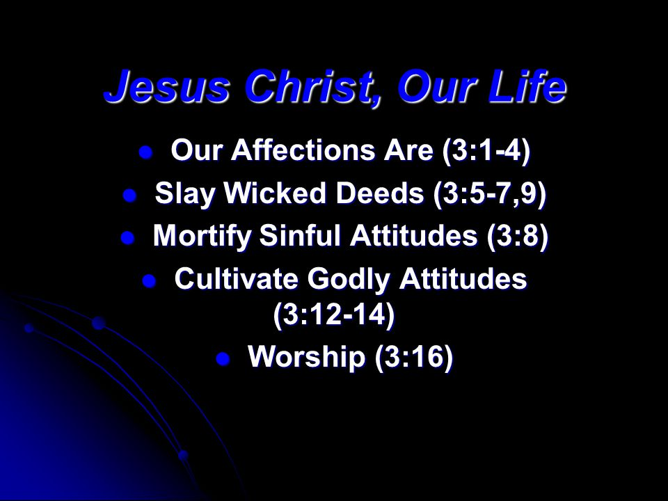 Jesus Christ, Our Life Our Affections Are (3:1-4) Our Affections Are (3:1-4) Slay Wicked Deeds (3:5-7,9) Slay Wicked Deeds (3:5-7,9) Mortify Sinful Attitudes (3:8) Mortify Sinful Attitudes (3:8) Cultivate Godly Attitudes (3:12-14) Cultivate Godly Attitudes (3:12-14) Worship (3:16) Worship (3:16)