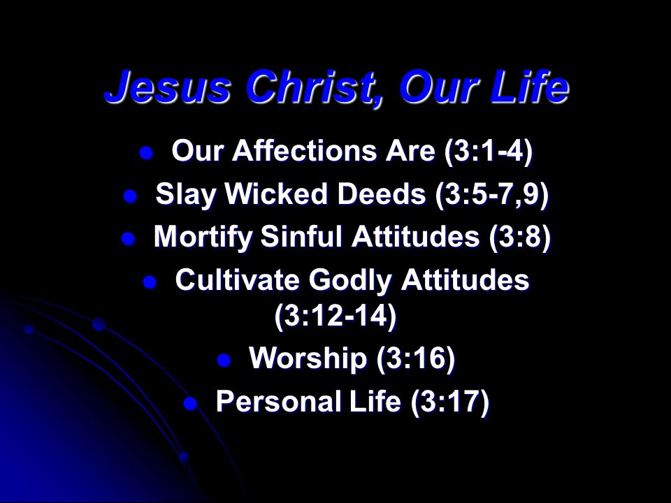 Jesus Christ, Our Life Our Affections Are (3:1-4) Our Affections Are (3:1-4) Slay Wicked Deeds (3:5-7,9) Slay Wicked Deeds (3:5-7,9) Mortify Sinful At
