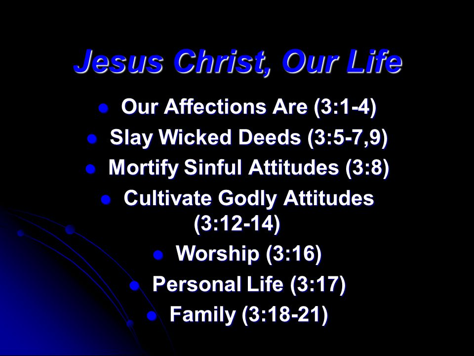 Jesus Christ, Our Life Our Affections Are (3:1-4) Our Affections Are (3:1-4) Slay Wicked Deeds (3:5-7,9) Slay Wicked Deeds (3:5-7,9) Mortify Sinful Attitudes (3:8) Mortify Sinful Attitudes (3:8) Cultivate Godly Attitudes (3:12-14) Cultivate Godly Attitudes (3:12-14) Worship (3:16) Worship (3:16) Personal Life (3:17) Personal Life (3:17) Family (3:18-21) Family (3:18-21)