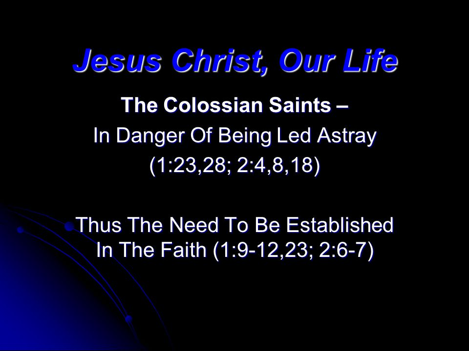 Jesus Christ, Our Life The Colossian Saints – In Danger Of Being Led Astray (1:23,28; 2:4,8,18) Thus The Need To Be Established In The Faith (1:9-12,2