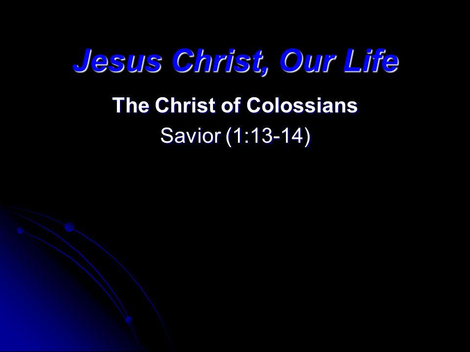 Jesus Christ, Our Life The Christ of Colossians Savior (1:13-14)