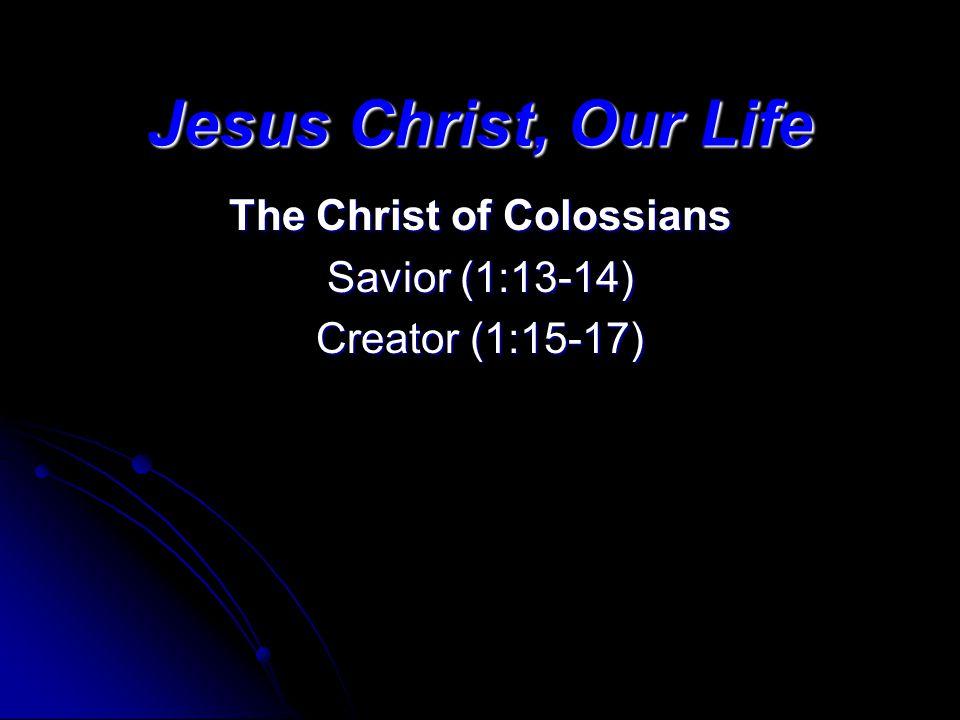 Jesus Christ, Our Life The Christ of Colossians Savior (1:13-14) Creator (1:15-17)