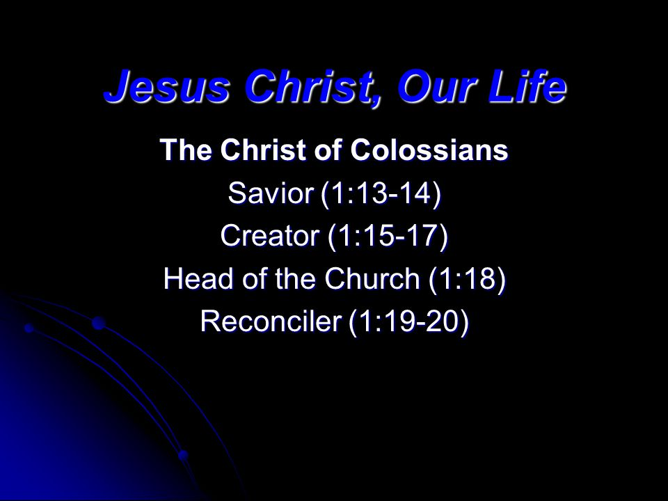 Jesus Christ, Our Life The Christ of Colossians Savior (1:13-14) Creator (1:15-17) Head of the Church (1:18) Reconciler (1:19-20)