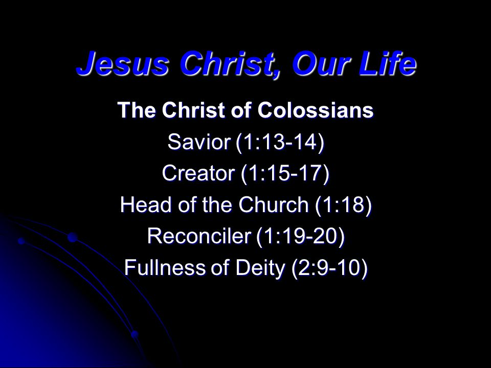 Jesus Christ, Our Life The Christ of Colossians Savior (1:13-14) Creator (1:15-17) Head of the Church (1:18) Reconciler (1:19-20) Fullness of Deity (2