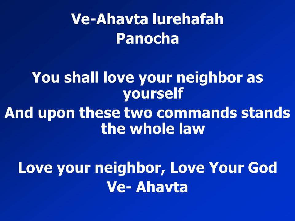 Ve-Ahavta lurehafah Panocha You shall love your neighbor as yourself And upon these two commands stands the whole law Love your neighbor, Love Your Go
