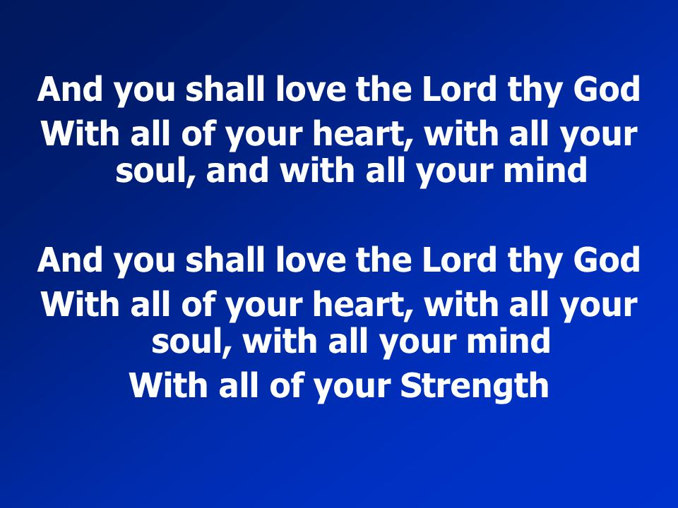 And you shall love the Lord thy God With all of your heart, with all your soul, and with all your mind And you shall love the Lord thy God With all of