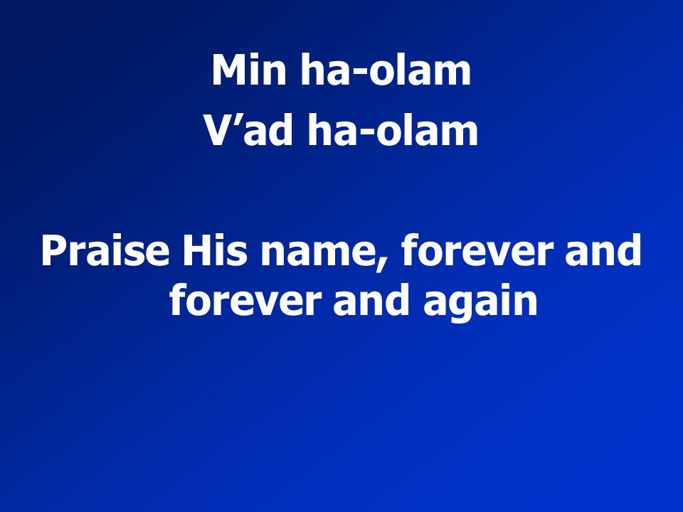 Min ha-olam V'ad ha-olam Praise His name, forever and forever and again