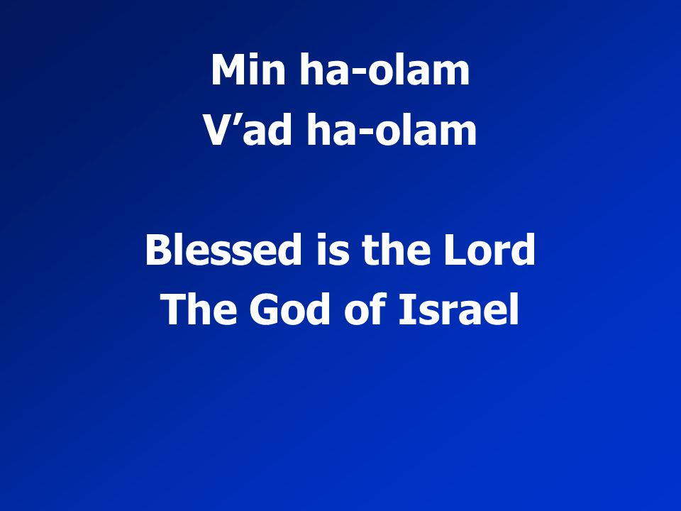 Min ha-olam V'ad ha-olam Blessed is the Lord The God of Israel