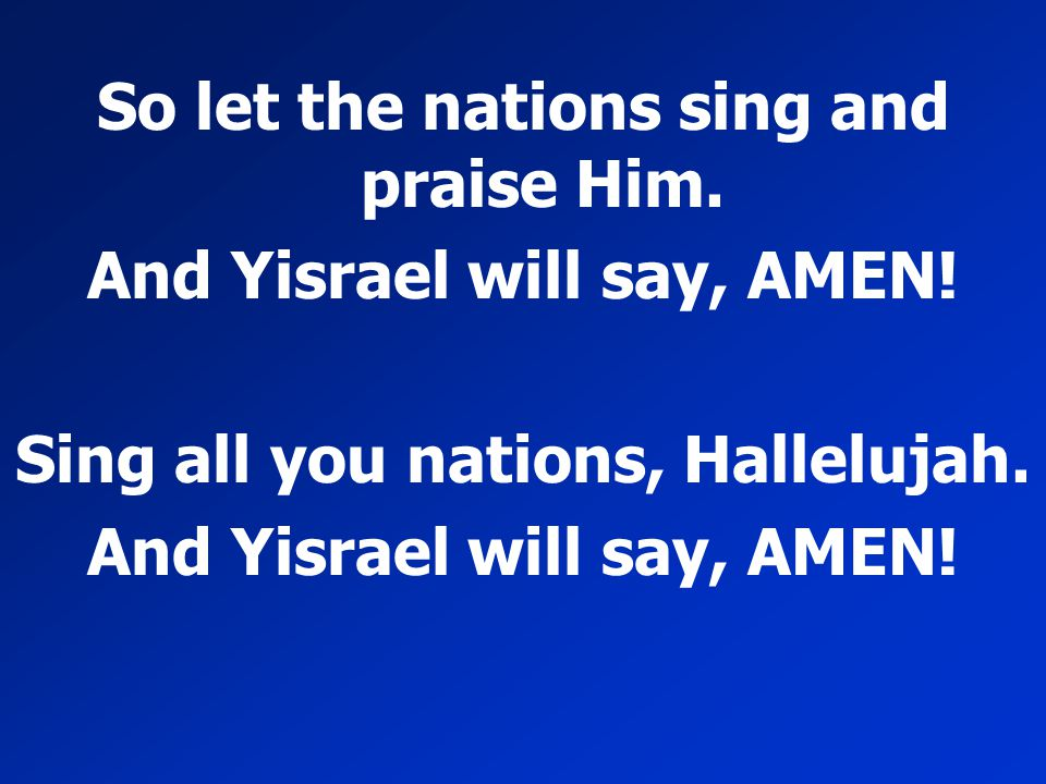 So let the nations sing and praise Him. And Yisrael will say, AMEN! Sing all you nations, Hallelujah. And Yisrael will say, AMEN!
