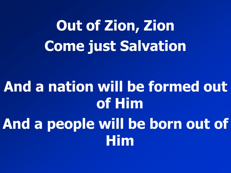 Out of Zion, Zion Come just Salvation And a nation will be formed out of Him And a people will be born out of Him