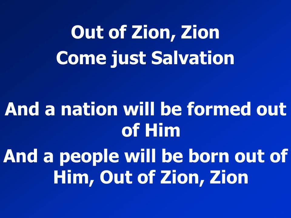 Out of Zion, Zion Come just Salvation And a nation will be formed out of Him And a people will be born out of Him, Out of Zion, Zion