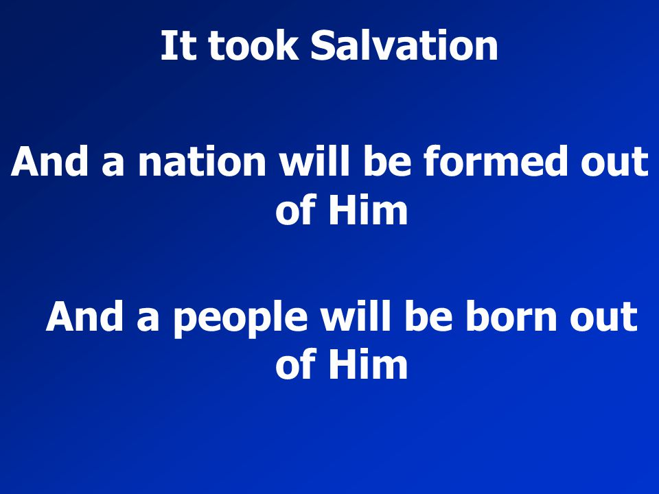 It took Salvation And a nation will be formed out of Him And a people will be born out of Him