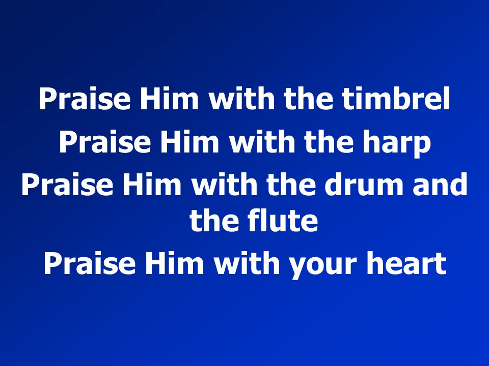 Praise Him with the timbrel Praise Him with the harp Praise Him with the drum and the flute Praise Him with your heart