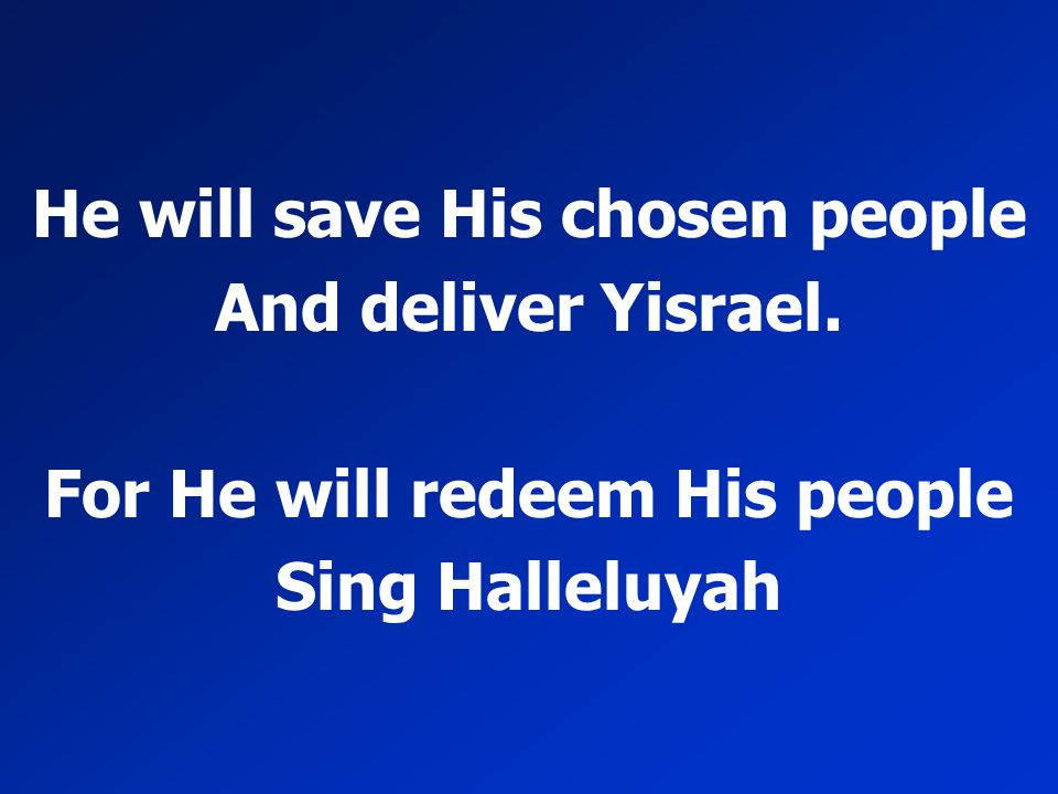 He will save His chosen people And deliver Yisrael. For He will redeem His people Sing Halleluyah