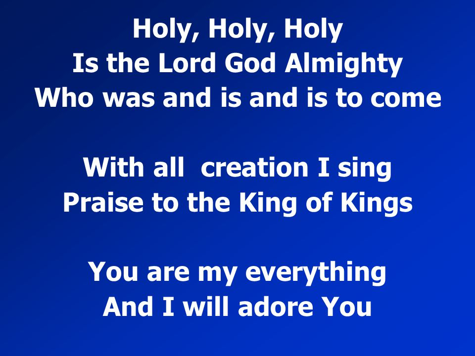Holy, Holy, Holy Is the Lord God Almighty Who was and is and is to come With all creation I sing Praise to the King of Kings You are my everything And