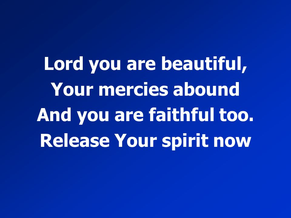 Lord you are beautiful, Your mercies abound And you are faithful too. Release Your spirit now