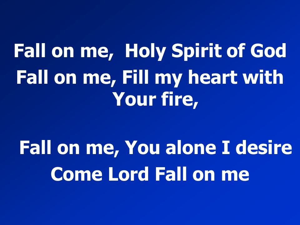 Fall on me, Holy Spirit of God Fall on me, Fill my heart with Your fire, Fall on me, You alone I desire Come Lord Fall on me