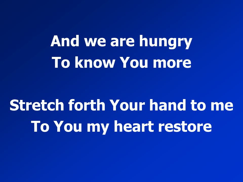 And we are hungry To know You more Stretch forth Your hand to me To You my heart restore