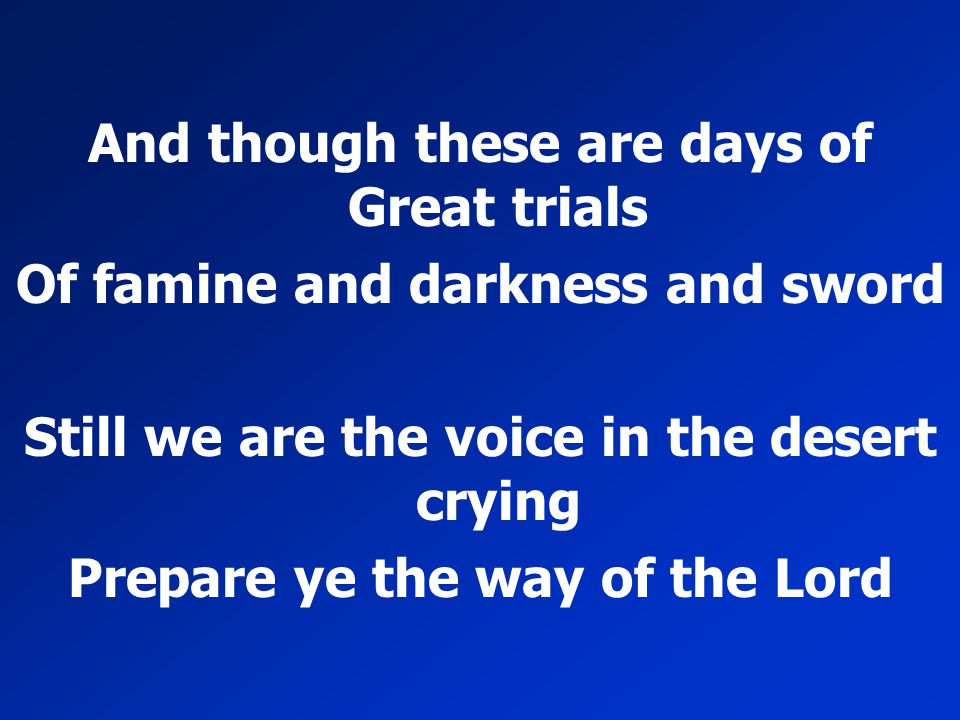 And though these are days of Great trials Of famine and darkness and sword Still we are the voice in the desert crying Prepare ye the way of the Lord
