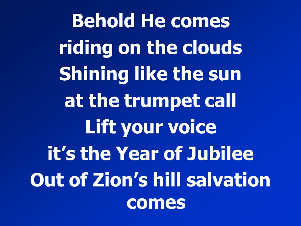 Behold He comes riding on the clouds Shining like the sun at the trumpet call Lift your voice it's the Year of Jubilee Out of Zion's hill salvation co