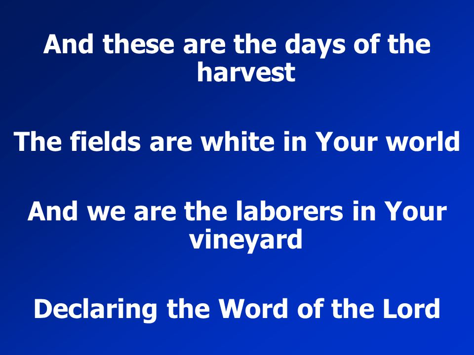 And these are the days of the harvest The fields are white in Your world And we are the laborers in Your vineyard Declaring the Word of the Lord