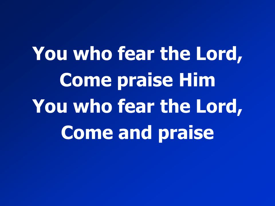 You who fear the Lord, Come praise Him You who fear the Lord, Come and praise