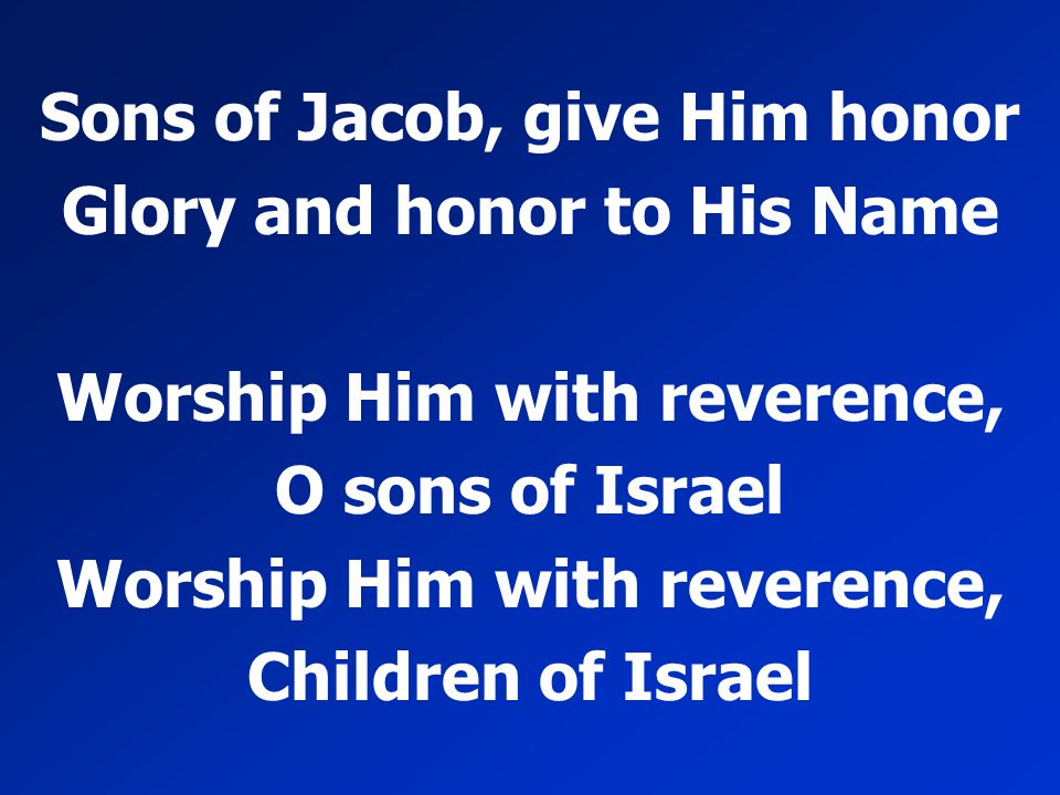 Sons of Jacob, give Him honor Glory and honor to His Name Worship Him with reverence, O sons of Israel Worship Him with reverence, Children of Israel