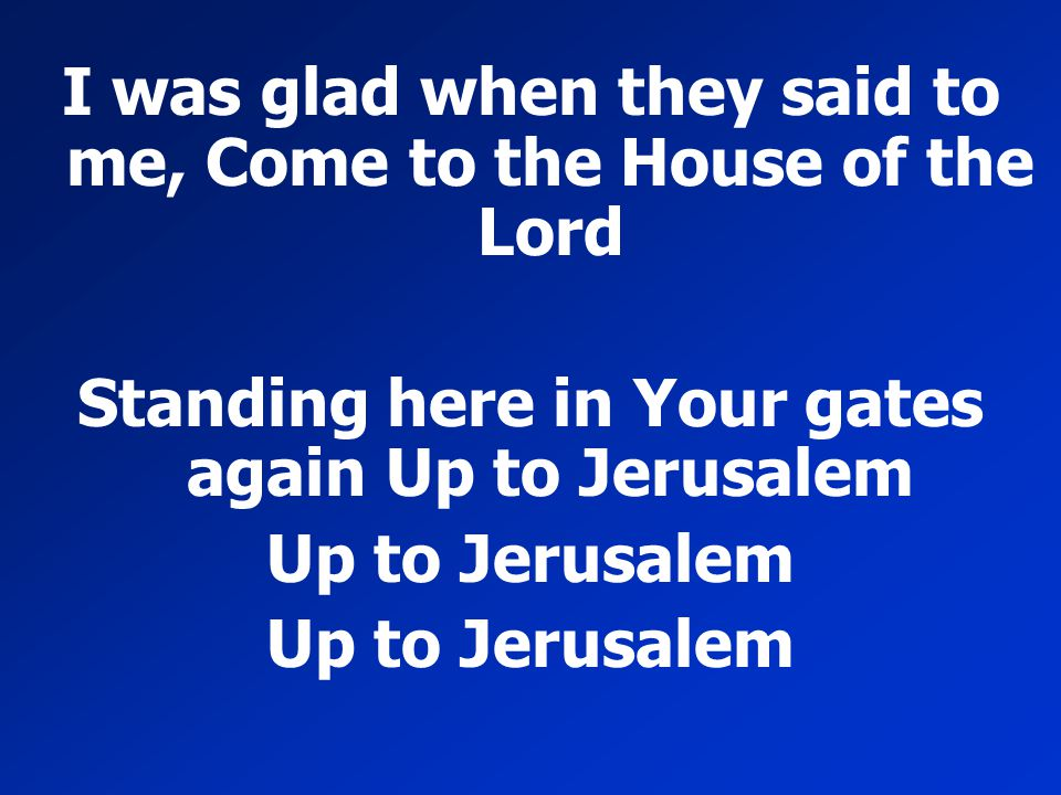 I was glad when they said to me, Come to the House of the Lord Standing here in Your gates again Up to Jerusalem Up to Jerusalem