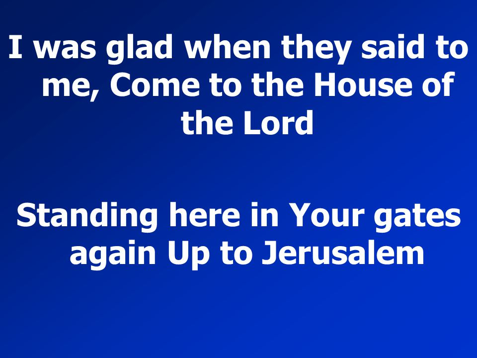 I was glad when they said to me, Come to the House of the Lord Standing here in Your gates again Up to Jerusalem
