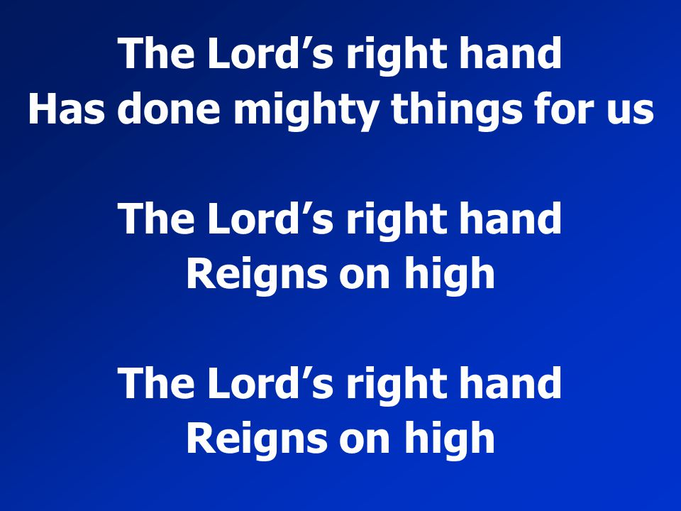 The Lord's right hand Has done mighty things for us The Lord's right hand Reigns on high The Lord's right hand Reigns on high