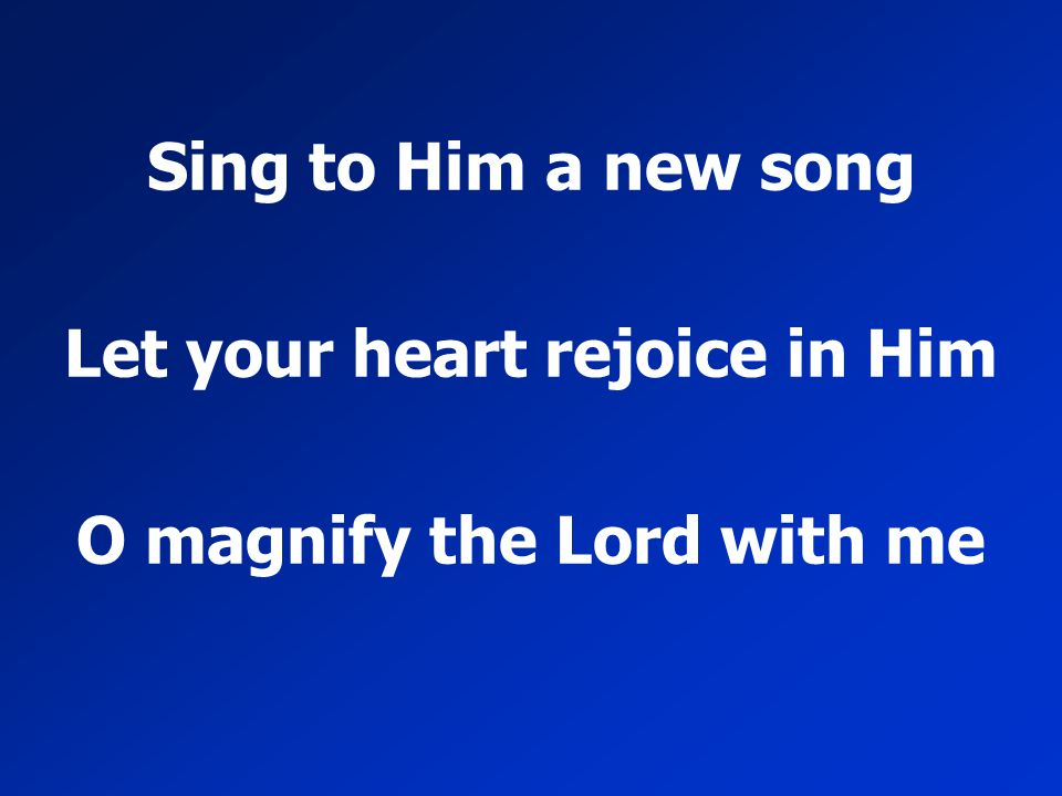 Sing to Him a new song Let your heart rejoice in Him O magnify the Lord with me