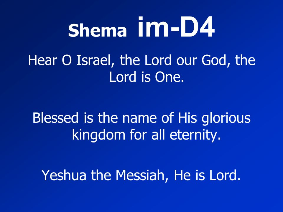 Shema im-D4 Hear O Israel, the Lord our God, the Lord is One. Blessed is the name of His glorious kingdom for all eternity. Yeshua the Messiah, He is
